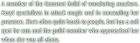 A member of the Gourmet Guild of wandering snackers. Karyl specializes in attack magic and in concealing her presence. She's often quite harsh to people, but has a soft spot for cats and the guild member who approached her when she was all alone.