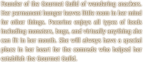 Founder of the Gourmet Guild of wandering snackers. Her permanent hunger leaves little room in her mind for other things. Pecorine enjoys all types of foods including monsters, bugs, and virtually anything she can fit in her mouth. She will always have a special place in her heart for the comrade who helped her establish the Gourmet Guild.