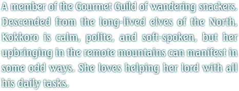 A member of the Gourmet Guild of wandering snackers. Descended from the long-lived elves of the North, Kokkoro is calm, polite, and soft-spoken, but her upbringing in the remote mountains can manifest in some odd ways. She loves helping her lord with all his daily tasks.