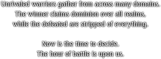 Unrivaled warriors gather from across many domains. The winner claims dominion over all realms, while the defeated are stripped of everything. Now is the time to decide. The hour of battle is upon us.